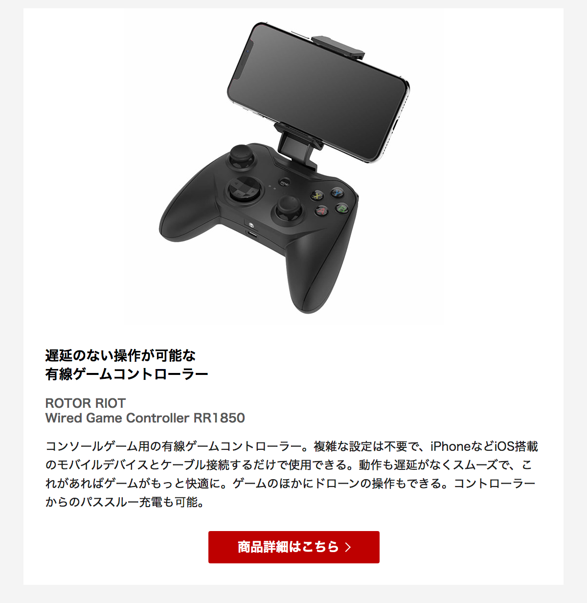 コンソールゲーム用の有線ゲームコントローラー。複雑な設定は不要で、iPhoneなどiOS搭載のモバイルデバイスとケーブル接続するだけで使用できる。動作も遅延がなくスムーズで、これがあればゲームがもっと快適に。ゲームのほかにドローンの操作もできる。コントローラーからのパススルー充電も可能。